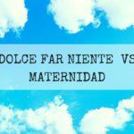 Dolce far Niente VS Maternidad